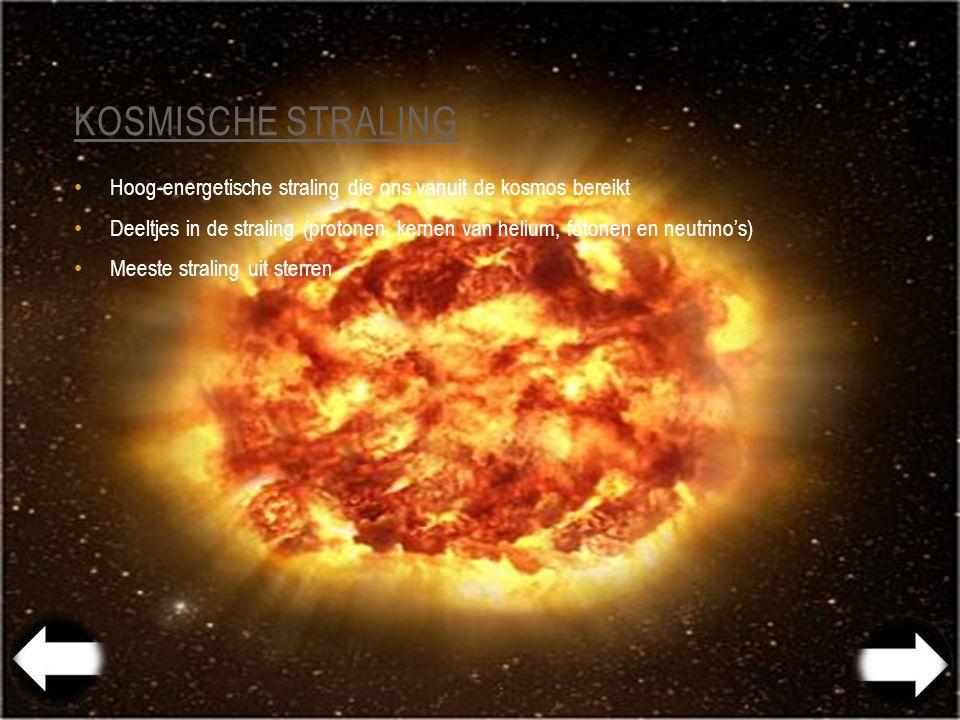 KOSMISCHE STRALING Hoog-energetische straling die ons vanuit de kosmos bereikt Deeltjes in de straling (protonen, kernen van helium, fotonen en neutrino's) Meeste straling uit sterren