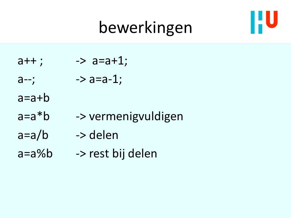 bewerkingen a++ ; -> a=a+1; a--;-> a=a-1; a=a+b a=a*b -> vermenigvuldigen a=a/b-> delen a=a%b-> rest bij delen