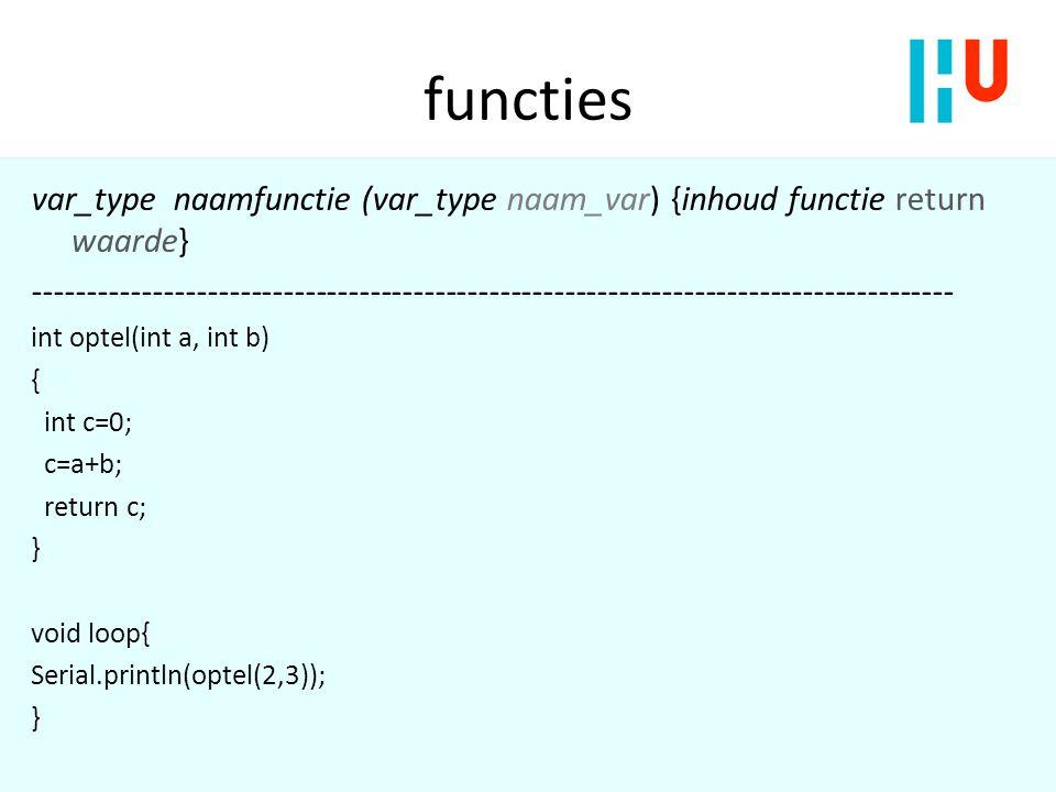 functies var_type naamfunctie (var_type naam_var) {inhoud functie return waarde} ------------------------------------------------------------------------------------- int optel(int a, int b) { int c=0; c=a+b; return c; } void loop{ Serial.println(optel(2,3)); }
