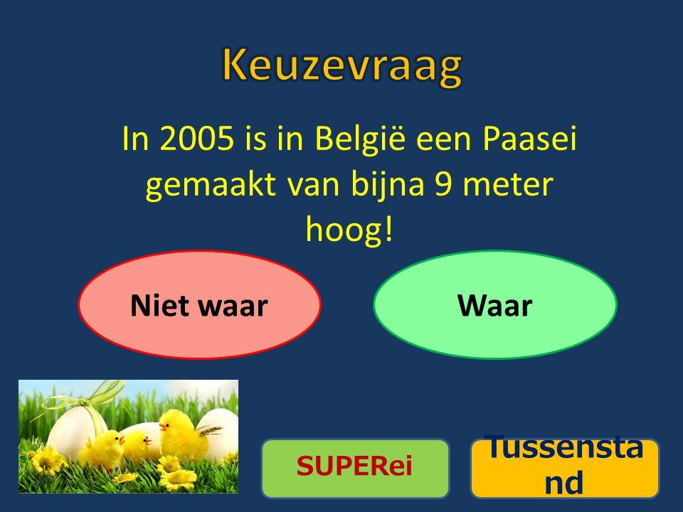 Tussensta nd Niet waarWaar In 2005 is in België een Paasei gemaakt van bijna 9 meter hoog!