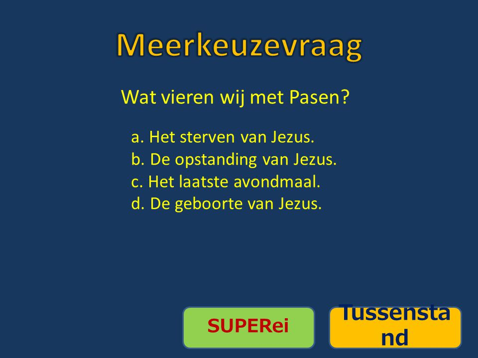 SUPERei Tussensta nd Wat vieren wij met Pasen? a. Het sterven van Jezus. b. De opstanding van Jezus. c. Het laatste avondmaal. d. De geboorte van Jezu