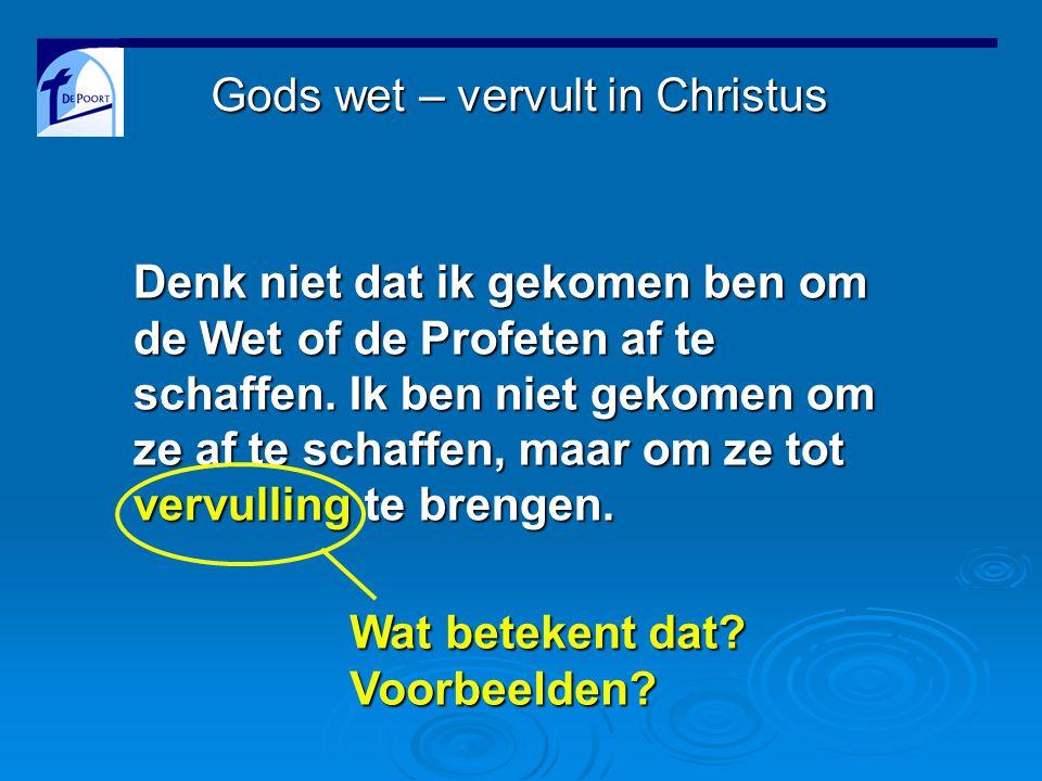 Gods wet – vervult in Christus Denk niet dat ik gekomen ben om de Wet of de Profeten af te schaffen.