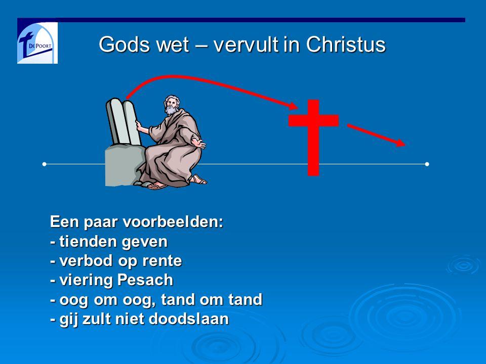 Gods wet – vervult in Christus Een paar voorbeelden: - tienden geven - verbod op rente - viering Pesach - oog om oog, tand om tand - gij zult niet doodslaan