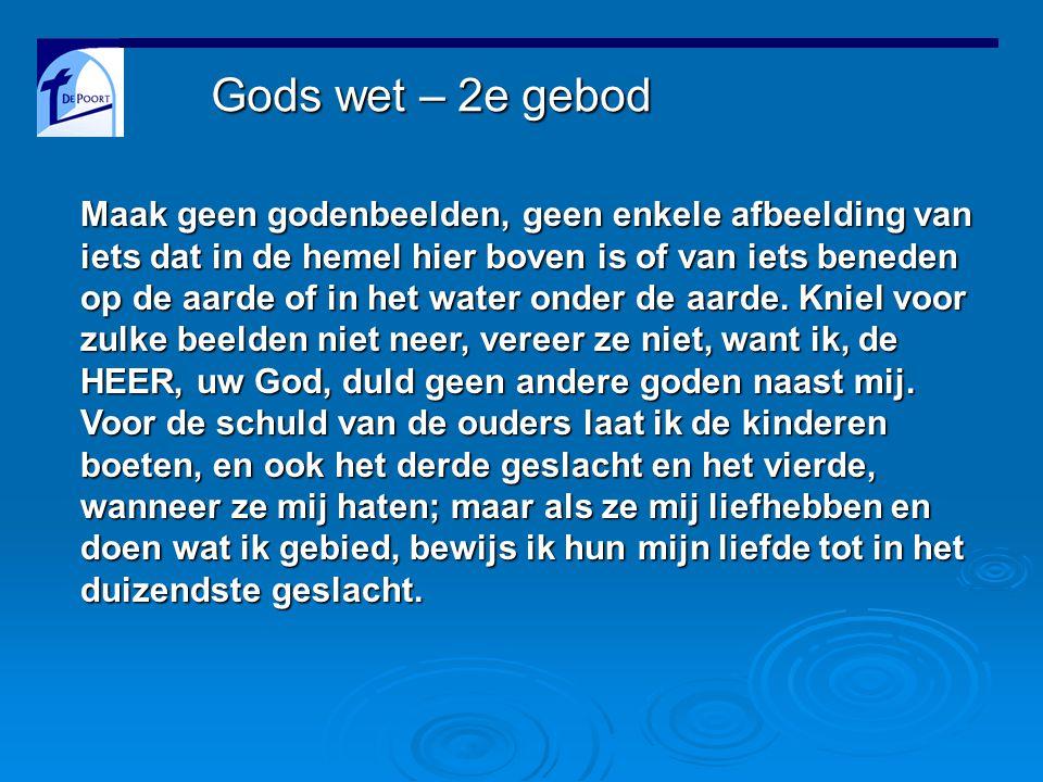 Gods wet – 2e gebod Maak geen godenbeelden, geen enkele afbeelding van iets dat in de hemel hier boven is of van iets beneden op de aarde of in het water onder de aarde.