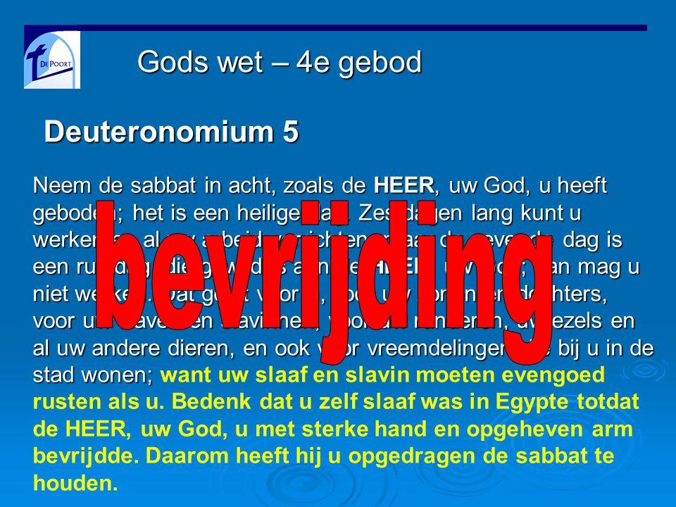 Deuteronomium 5 Neem de sabbat in acht, zoals de HEER, uw God, u heeft geboden; het is een heilige dag.