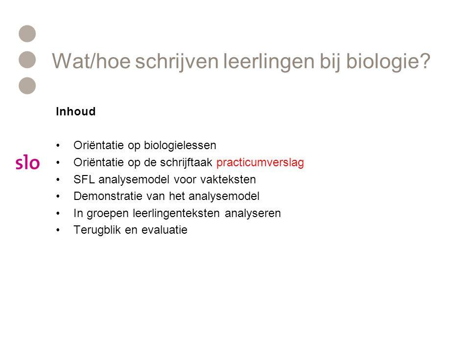 Wat/hoe schrijven leerlingen bij biologie? Inhoud Oriëntatie op biologielessen Oriëntatie op de schrijftaak practicumverslag SFL analysemodel voor vak