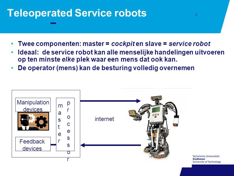 8 Teleoperated Service robots Twee componenten: master = cockpit en slave = service robot Ideaal: de service robot kan alle menselijke handelingen uitvoeren op ten minste elke plek waar een mens dat ook kan.