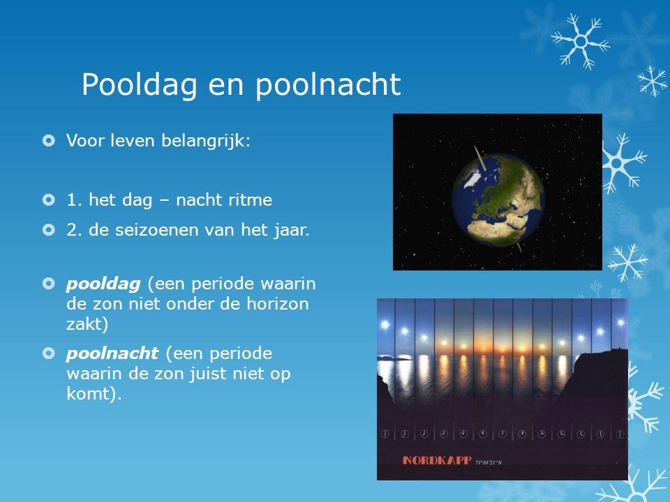 Pooldag en poolnacht  Voor leven belangrijk:  1. het dag – nacht ritme  2. de seizoenen van het jaar.  pooldag (een periode waarin de zon niet ond