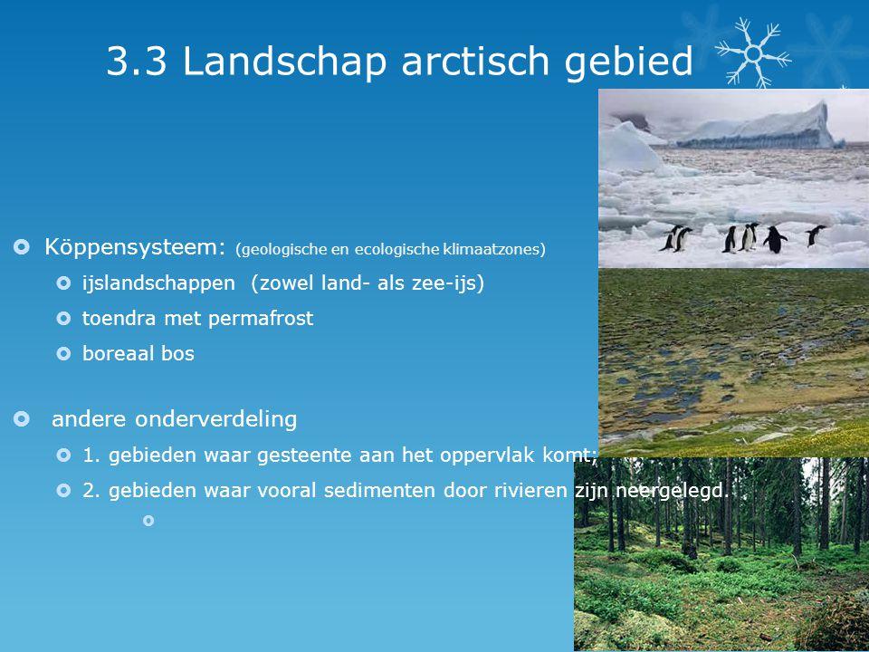3.3 Landschap arctisch gebied  Köppensysteem: (geologische en ecologische klimaatzones)  ijslandschappen (zowel land- als zee-ijs)  toendra met per