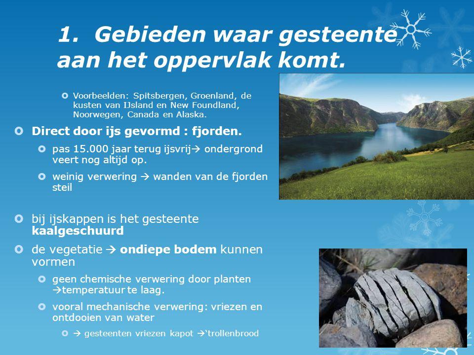 1. Gebieden waar gesteente aan het oppervlak komt.  Voorbeelden: Spitsbergen, Groenland, de kusten van IJsland en New Foundland, Noorwegen, Canada en