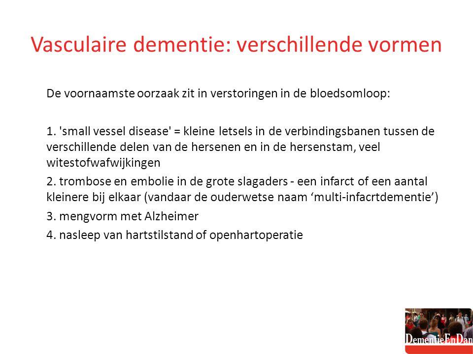 Vasculaire dementie: verschillende vormen De voornaamste oorzaak zit in verstoringen in de bloedsomloop: 1. 'small vessel disease' = kleine letsels in