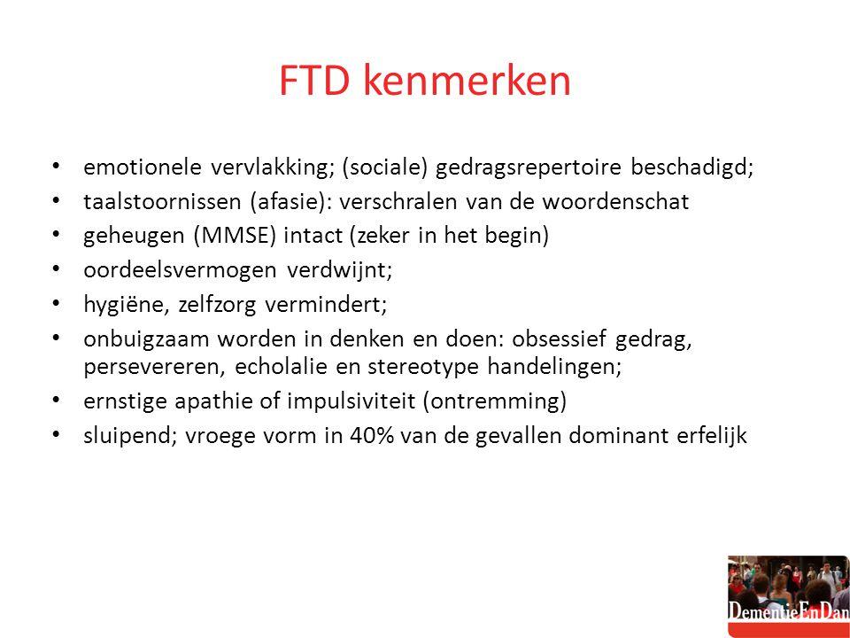FTD kenmerken emotionele vervlakking; (sociale) gedragsrepertoire beschadigd; taalstoornissen (afasie): verschralen van de woordenschat geheugen (MMSE