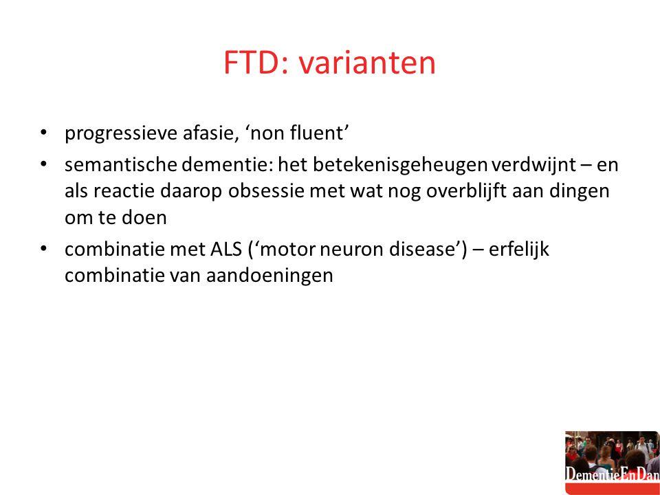 FTD: varianten progressieve afasie, 'non fluent' semantische dementie: het betekenisgeheugen verdwijnt – en als reactie daarop obsessie met wat nog ov