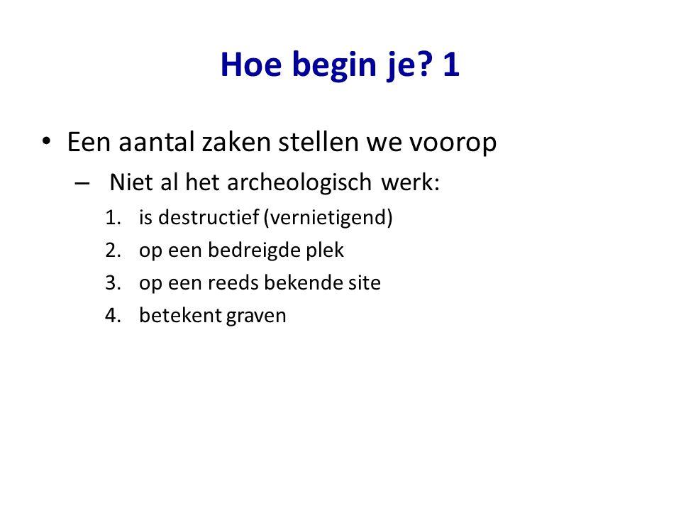 Hoe begin je? 1 Een aantal zaken stellen we voorop – Niet al het archeologisch werk: 1.is destructief (vernietigend) 2.op een bedreigde plek 3.op een