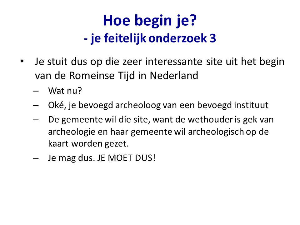 Hoe begin je? - je feitelijk onderzoek 3 Je stuit dus op die zeer interessante site uit het begin van de Romeinse Tijd in Nederland – Wat nu? – Oké, j