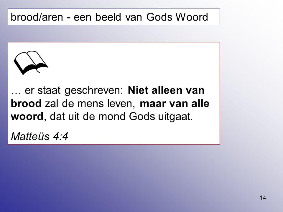 14 brood/aren - een beeld van Gods Woord … er staat geschreven: Niet alleen van brood zal de mens leven, maar van alle woord, dat uit de mond Gods uit