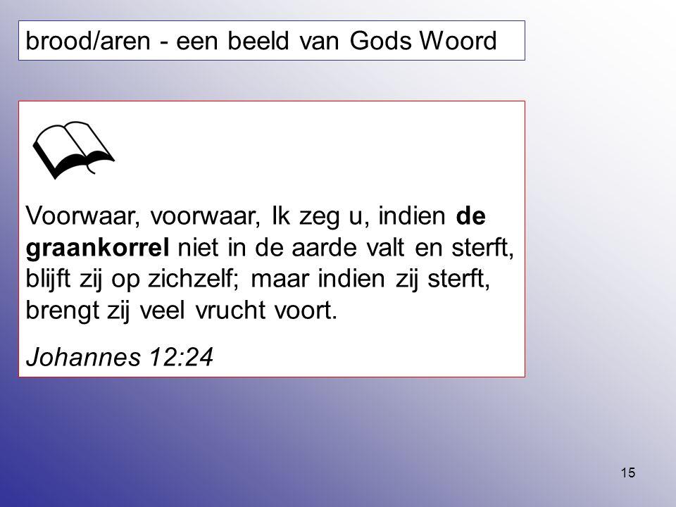 15 brood/aren - een beeld van Gods Woord Voorwaar, voorwaar, Ik zeg u, indien de graankorrel niet in de aarde valt en sterft, blijft zij op zichzelf;