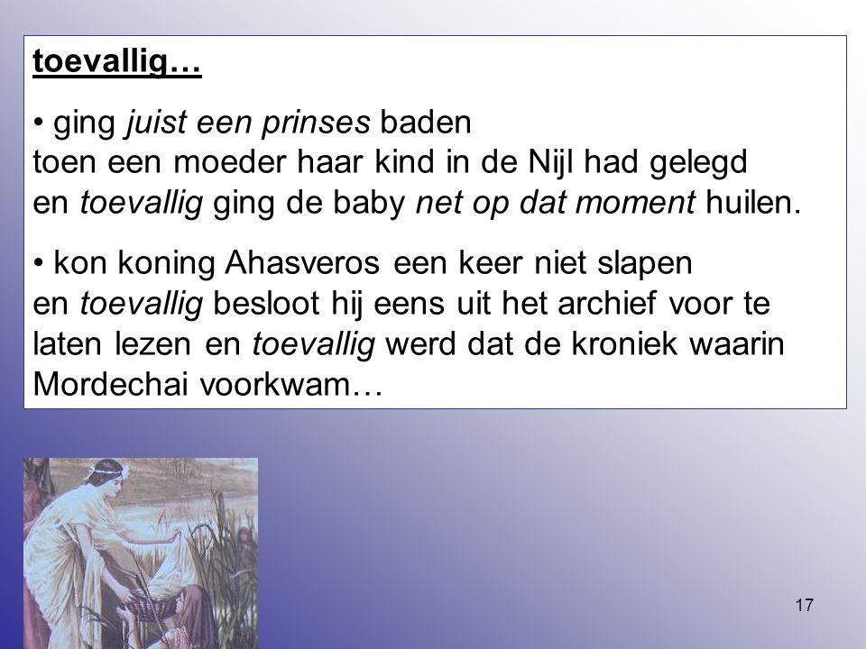 17 toevallig… ging juist een prinses baden toen een moeder haar kind in de Nijl had gelegd en toevallig ging de baby net op dat moment huilen. kon kon
