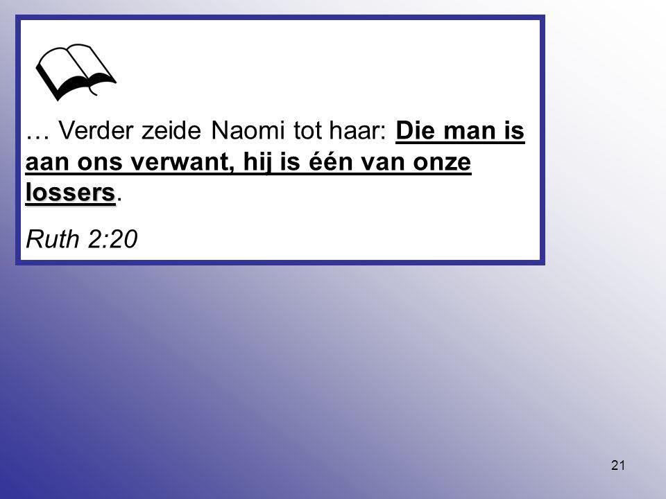 21 lossers … Verder zeide Naomi tot haar: Die man is aan ons verwant, hij is één van onze lossers. Ruth 2:20