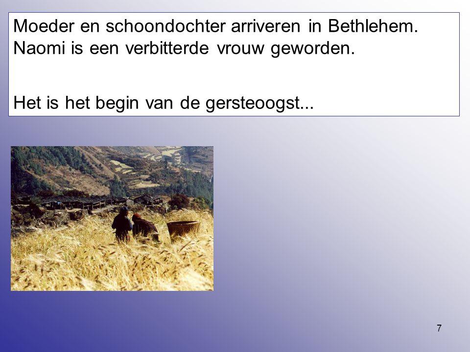 7 Moeder en schoondochter arriveren in Bethlehem. Naomi is een verbitterde vrouw geworden. Het is het begin van de gersteoogst...