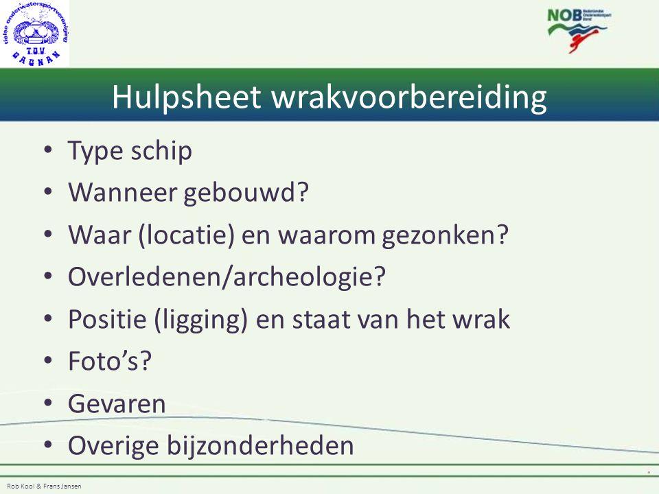 Rob Kool & Frans Jansen Hulpsheet wrakvoorbereiding Type schip Wanneer gebouwd? Waar (locatie) en waarom gezonken? Overledenen/archeologie? Positie (l