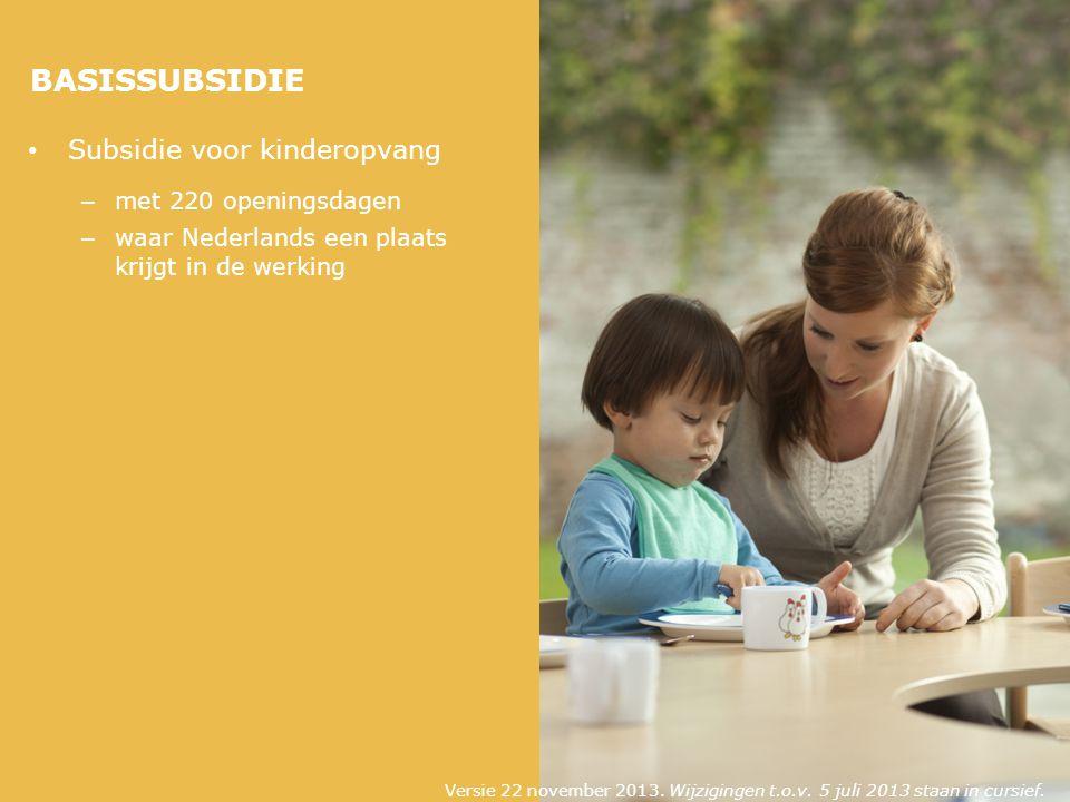 BASISSUBSIDIE Subsidie voor kinderopvang – met 220 openingsdagen – waar Nederlands een plaats krijgt in de werking Versie 22 november 2013.