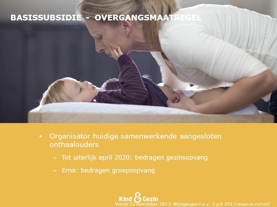 BASISSUBSIDIE - OVERGANGSMAATREGEL Organisator huidige samenwerkende aangesloten onthaalouders – Tot uiterlijk april 2020: bedragen gezinsopvang – Erna: bedragen groepsopvang Versie 22 november 2013.