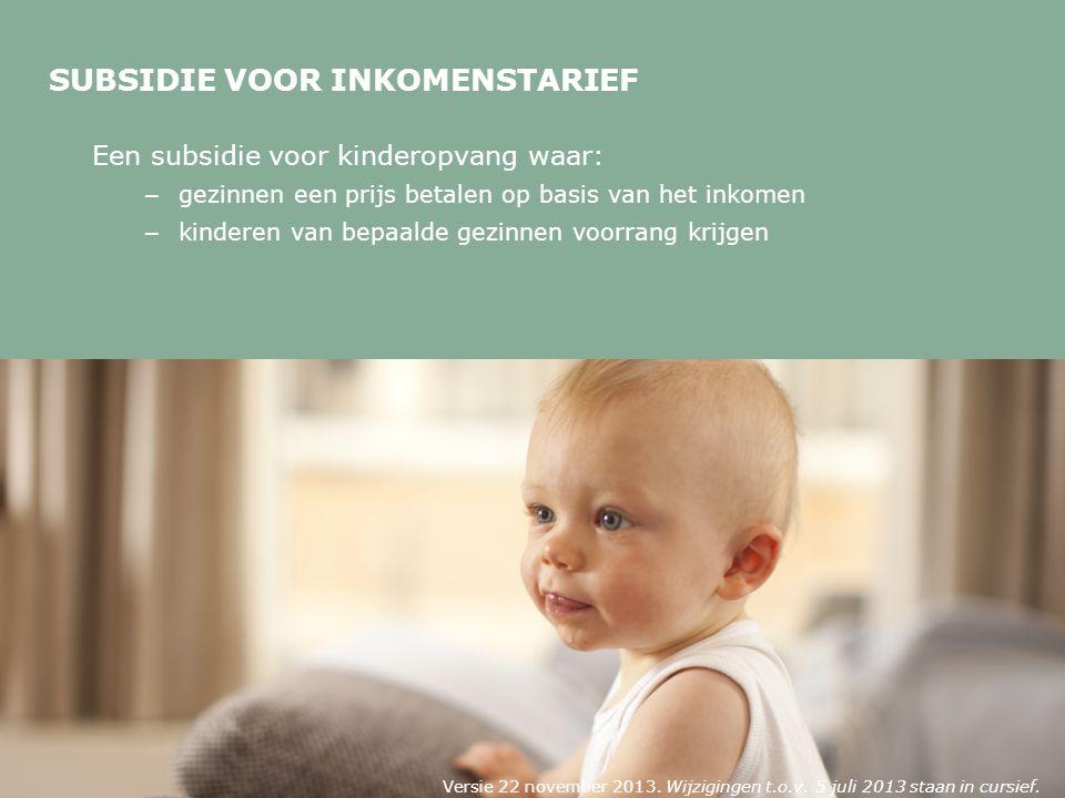SUBSIDIE VOOR INKOMENSTARIEF Een subsidie voor kinderopvang waar: – gezinnen een prijs betalen op basis van het inkomen – kinderen van bepaalde gezinnen voorrang krijgen Versie 22 november 2013.