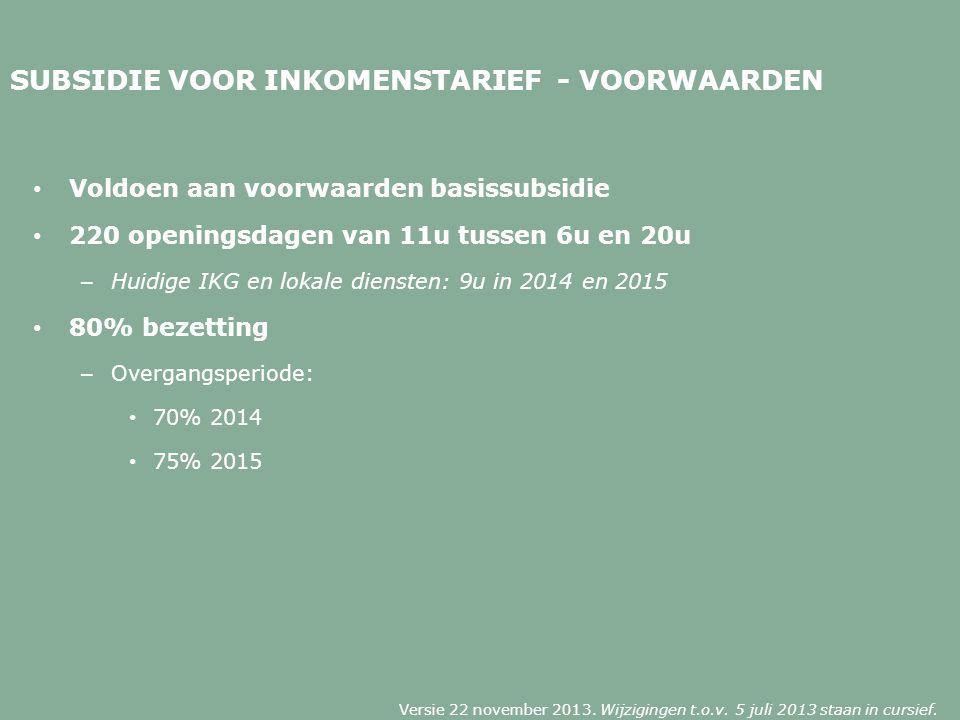 SUBSIDIE VOOR INKOMENSTARIEF - VOORWAARDEN Voldoen aan voorwaarden basissubsidie 220 openingsdagen van 11u tussen 6u en 20u – Huidige IKG en lokale diensten: 9u in 2014 en 2015 80% bezetting – Overgangsperiode: 70% 2014 75% 2015 Versie 22 november 2013.