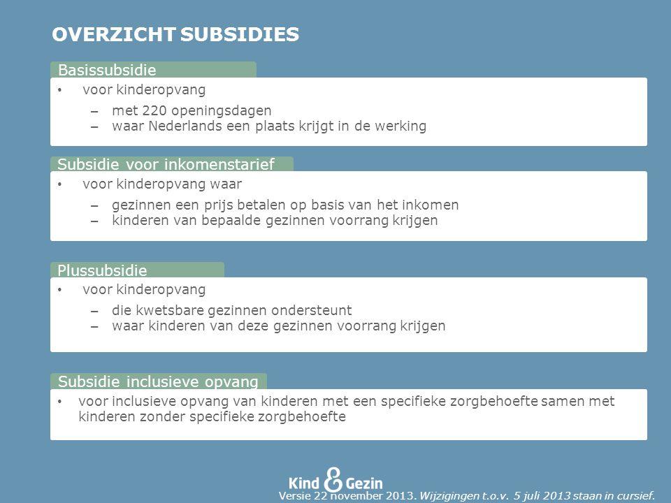 OVERZICHT SUBSIDIES voor kinderopvang – met 220 openingsdagen – waar Nederlands een plaats krijgt in de werking Basissubsidie voor kinderopvang waar – gezinnen een prijs betalen op basis van het inkomen – kinderen van bepaalde gezinnen voorrang krijgen Subsidie voor inkomenstarief voor kinderopvang – die kwetsbare gezinnen ondersteunt – waar kinderen van deze gezinnen voorrang krijgen Plussubsidie voor inclusieve opvang van kinderen met een specifieke zorgbehoefte samen met kinderen zonder specifieke zorgbehoefte Subsidie inclusieve opvang Versie 22 november 2013.