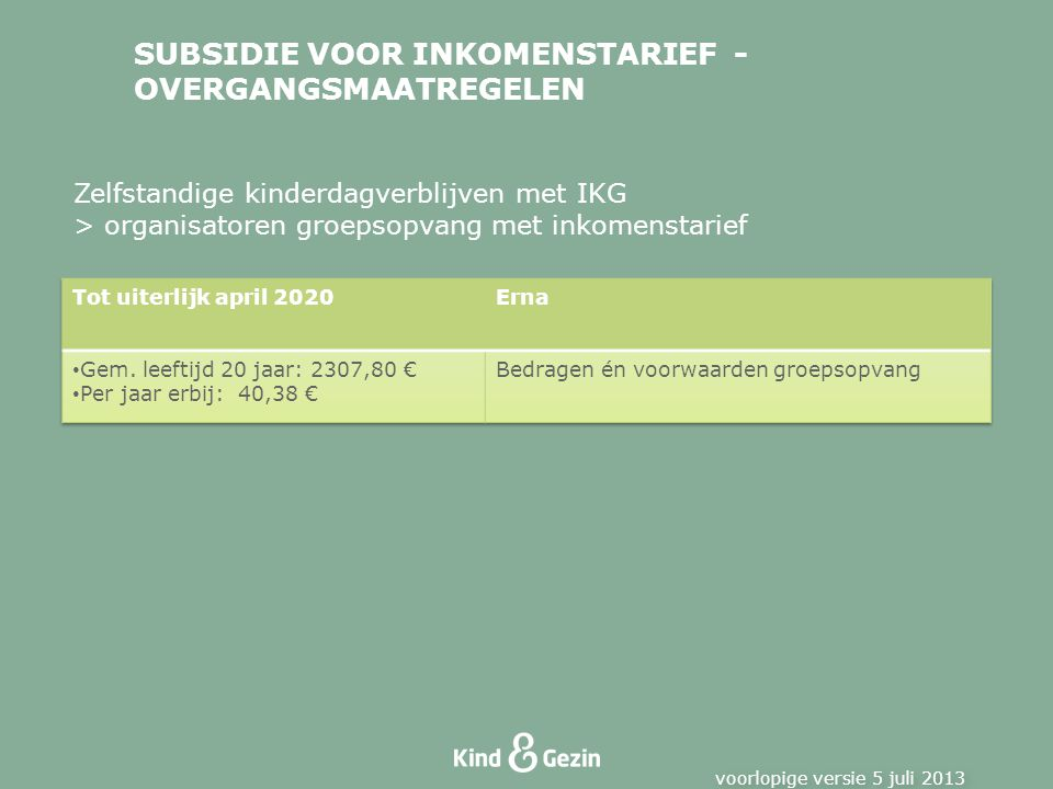SUBSIDIE VOOR INKOMENSTARIEF - OVERGANGSMAATREGELEN voorlopige versie 5 juli 2013 Zelfstandige kinderdagverblijven met IKG > organisatoren groepsopvang met inkomenstarief