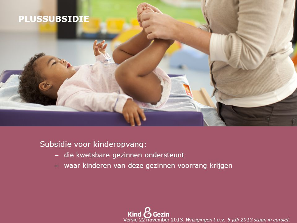PLUSSUBSIDIE Subsidie voor kinderopvang: – die kwetsbare gezinnen ondersteunt – waar kinderen van deze gezinnen voorrang krijgen Versie 22 november 2013.