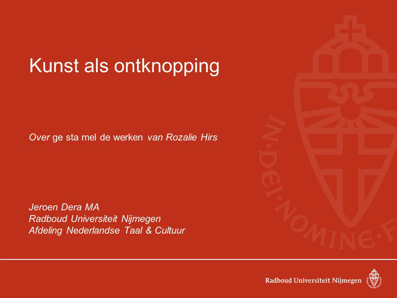 Kunst als ontknopping Over ge sta mel de werken van Rozalie Hirs Jeroen Dera MA Radboud Universiteit Nijmegen Afdeling Nederlandse Taal & Cultuur