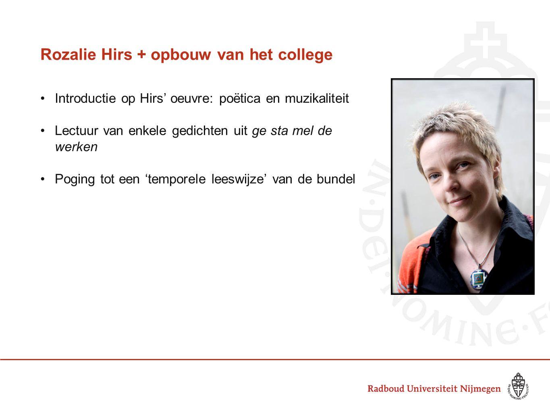 Rozalie Hirs + opbouw van het college Introductie op Hirs' oeuvre: poëtica en muzikaliteit Lectuur van enkele gedichten uit ge sta mel de werken Pogin