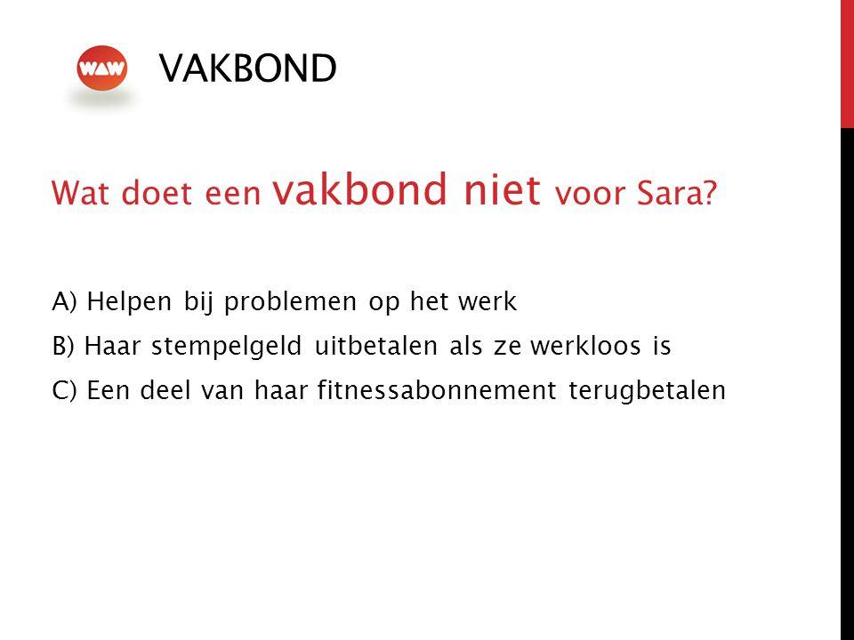 VAKBOND Wat doet een vakbond niet voor Sara? A) Helpen bij problemen op het werk B) Haar stempelgeld uitbetalen als ze werkloos is C) Een deel van haa