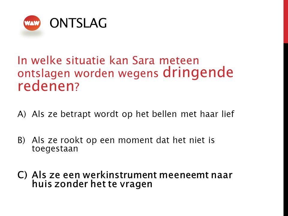 ONTSLAG In welke situatie kan Sara meteen ontslagen worden wegens dringende redenen ? A)Als ze betrapt wordt op het bellen met haar lief B)Als ze rook