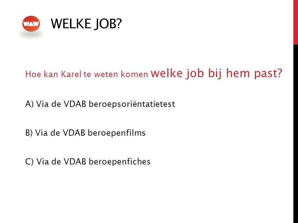 WELKE JOB? Hoe kan Karel te weten komen welke job bij hem past? A) Via de VDAB beroepsoriëntatietest B) Via de VDAB beroepenfilms C) Via de VDAB beroe