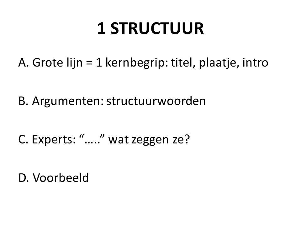 """1 STRUCTUUR A. Grote lijn = 1 kernbegrip: titel, plaatje, intro B. Argumenten: structuurwoorden C. Experts: """"….."""" wat zeggen ze? D. Voorbeeld"""