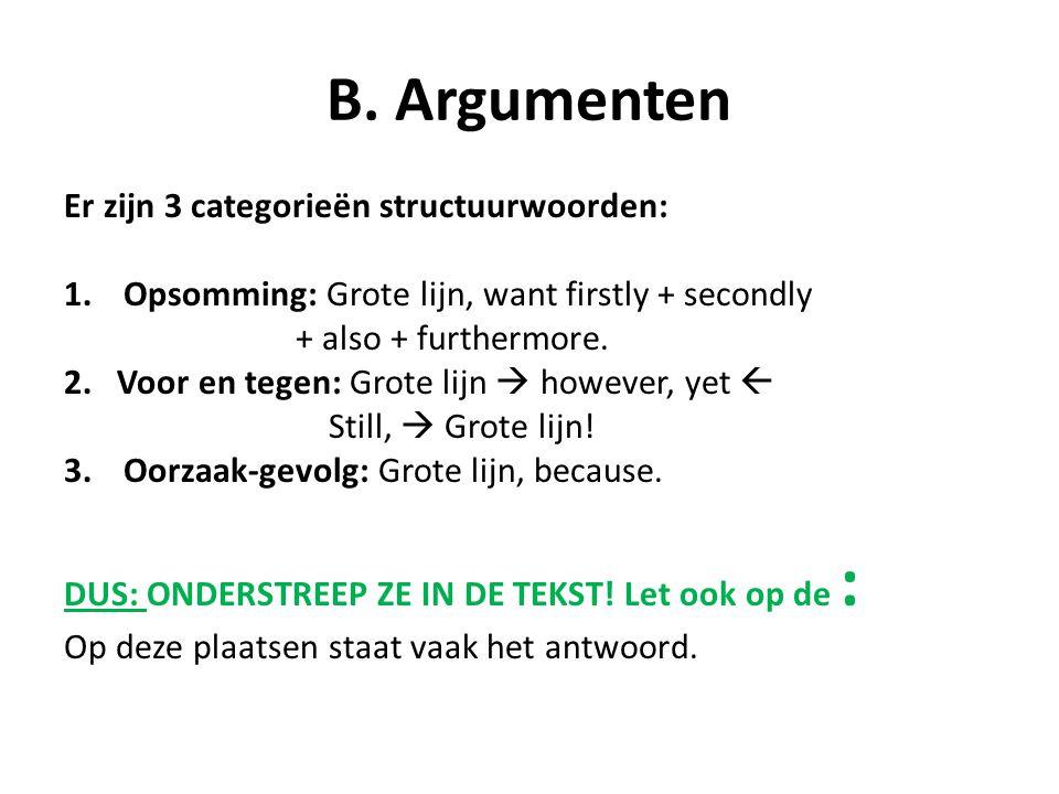B. Argumenten Er zijn 3 categorieën structuurwoorden: 1.Opsomming: Grote lijn, want firstly + secondly + also + furthermore. 2. Voor en tegen: Grote l