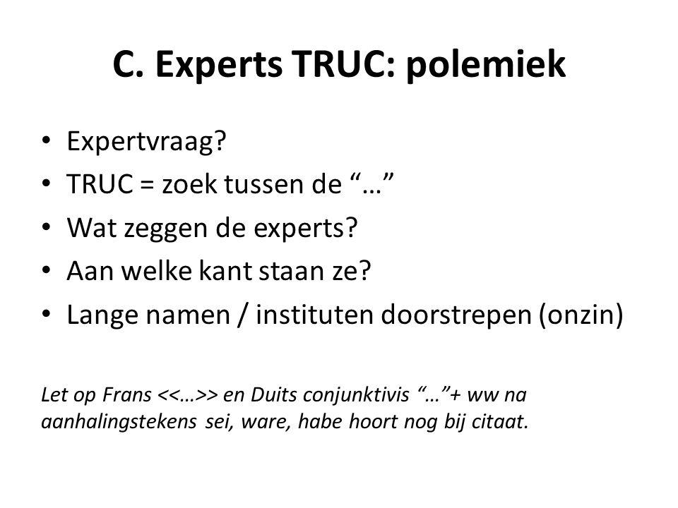"""C. Experts TRUC: polemiek Expertvraag? TRUC = zoek tussen de """"…"""" Wat zeggen de experts? Aan welke kant staan ze? Lange namen / instituten doorstrepen"""