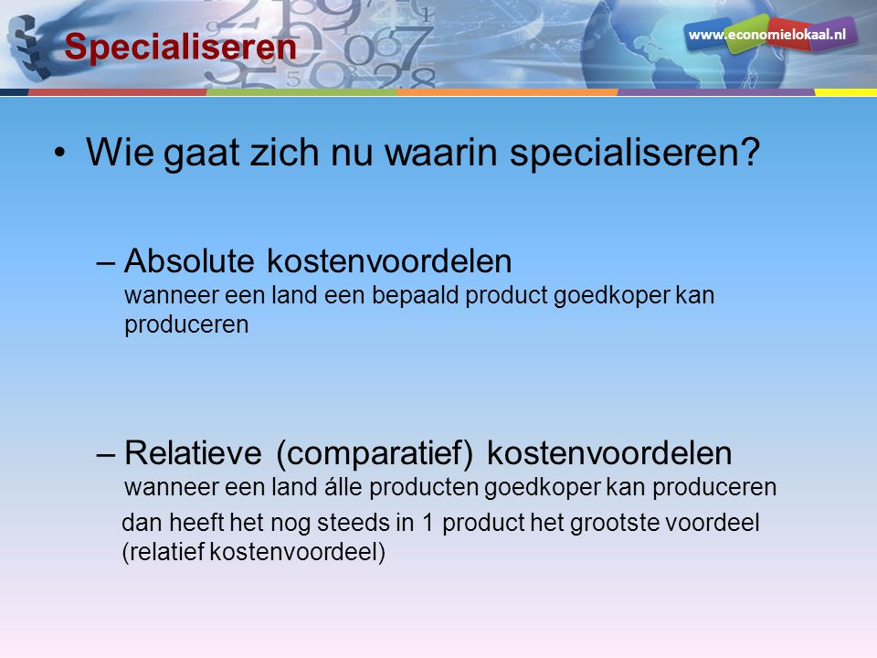 www.economielokaal.nl Specialiseren Wie gaat zich nu waarin specialiseren? –Absolute kostenvoordelen wanneer een land een bepaald product goedkoper ka
