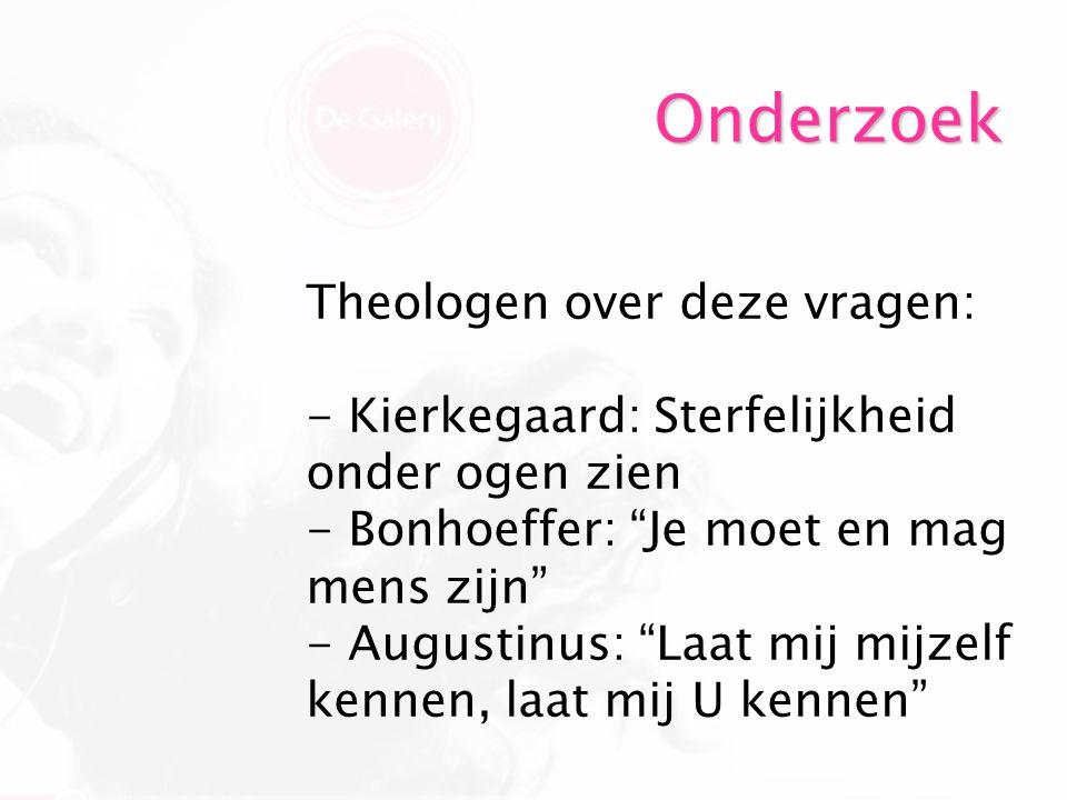 """Onderzoek Theologen over deze vragen: - Kierkegaard: Sterfelijkheid onder ogen zien - Bonhoeffer: """"Je moet en mag mens zijn"""" - Augustinus: """"Laat mij m"""