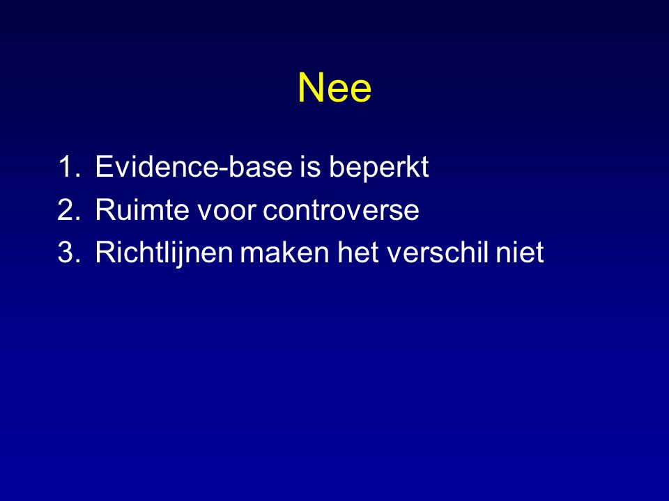 Nee 1.Evidence-base is beperkt 2.Ruimte voor controverse 3.Richtlijnen maken het verschil niet