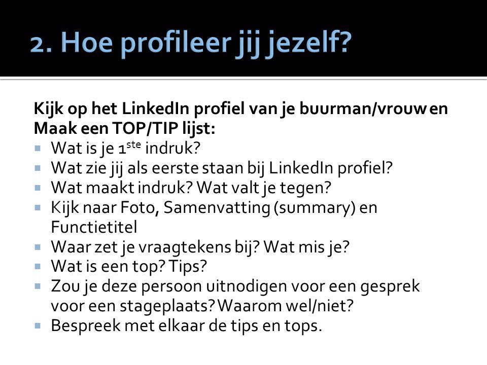 Kijk op het LinkedIn profiel van je buurman/vrouw en Maak een TOP/TIP lijst:  Wat is je 1 ste indruk.