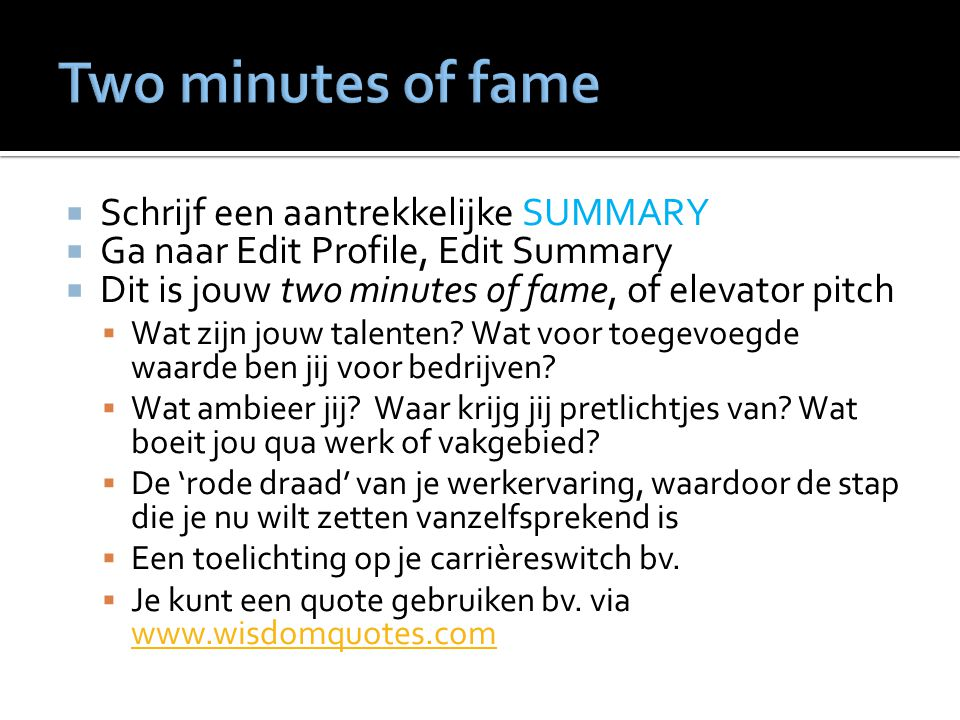  Schrijf een aantrekkelijke SUMMARY  Ga naar Edit Profile, Edit Summary  Dit is jouw two minutes of fame, of elevator pitch  Wat zijn jouw talenten.