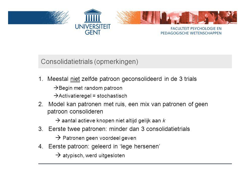Consolidatietrials (opmerkingen) 1.Meestal niet zelfde patroon geconsolideerd in de 3 trials  Begin met random patroon  Activatieregel = stochastisch 2.