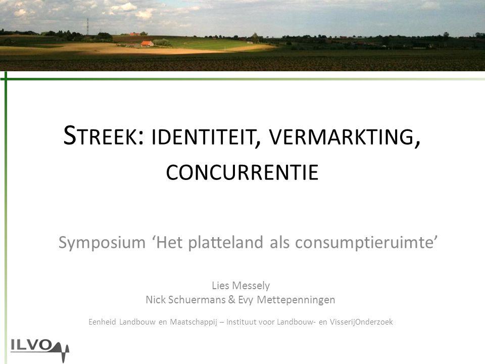S TREEK : IDENTITEIT, VERMARKTING, CONCURRENTIE Symposium 'Het platteland als consumptieruimte' Lies Messely Nick Schuermans & Evy Mettepenningen Eenh