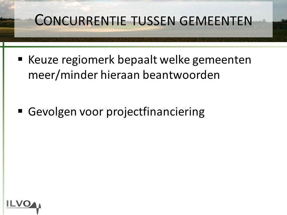 C ONCURRENTIE TUSSEN GEMEENTEN  Keuze regiomerk bepaalt welke gemeenten meer/minder hieraan beantwoorden  Gevolgen voor projectfinanciering