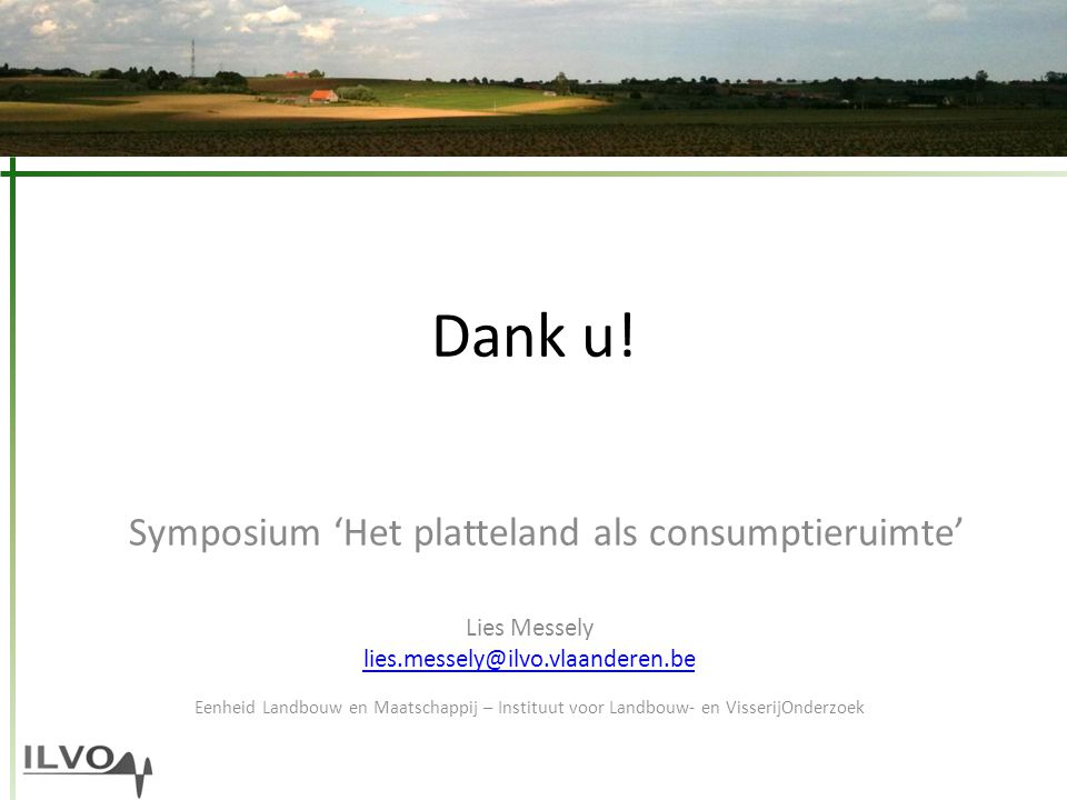 Dank u! Symposium 'Het platteland als consumptieruimte' Lies Messely lies.messely@ilvo.vlaanderen.be Eenheid Landbouw en Maatschappij – Instituut voor