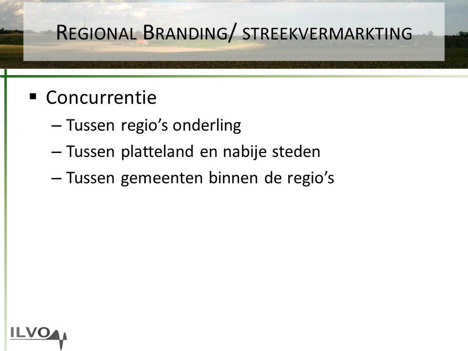 R EGIONAL B RANDING / STREEKVERMARKTING  Concurrentie – Tussen regio's onderling – Tussen platteland en nabije steden – Tussen gemeenten binnen de re